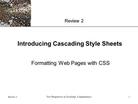 XP Review 2 New Perspectives on JavaScript, Comprehensive1 Introducing Cascading Style Sheets Formatting Web Pages with CSS.