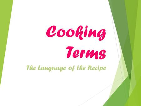 Cooking Terms The Language of the Recipe.  Become familiar  Terms are important tools for the cook.  Each has its own meaning.  Achieve best results.