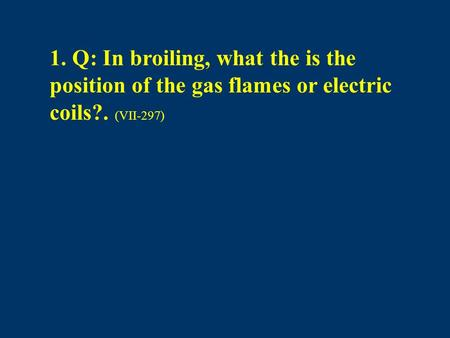 1. Q: In broiling, what the is the position of the gas flames or electric coils?. (VII-297)