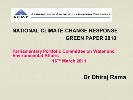 NATIONAL CLIMATE CHANGE RESPONSE GREEN PAPER 2010 Parliamentary Portfolio Committee on Water and Environmental Affairs 16 TH March 2011 Dr Dhiraj Rama.