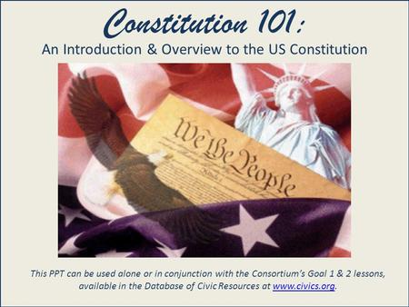 United States Constitution 101 Constitution 101: An Introduction & Overview to the US Constitution This PPT can be used alone or in conjunction with the.