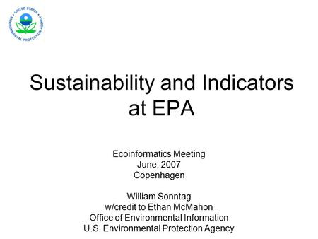 Sustainability and Indicators at EPA Ecoinformatics Meeting June, 2007 Copenhagen William Sonntag w/credit to Ethan McMahon Office of Environmental Information.