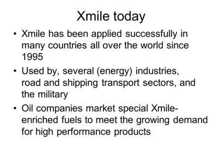 Xmile today Xmile has been applied successfully in many countries all over the world since 1995 Used by, several (energy) industries, road and shipping.