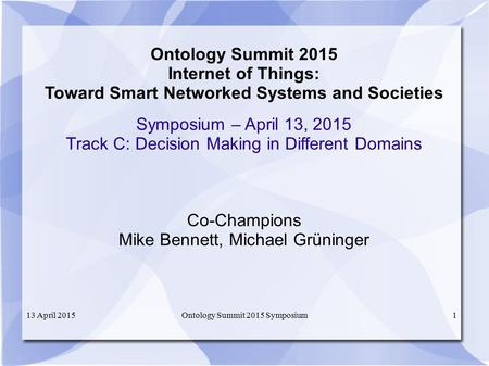 13 April 2015Ontology Summit 2015 Symposium1 Ontology Summit 2015 Internet of Things: Toward Smart Networked Systems and Societies Symposium – April 13,