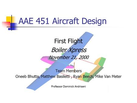 AAE 451 Aircraft Design First Flight Boiler Xpress November 21, 2000 Team Members Oneeb Bhutta, Matthew Basiletti, Ryan Beech, Mike Van Meter Professor.