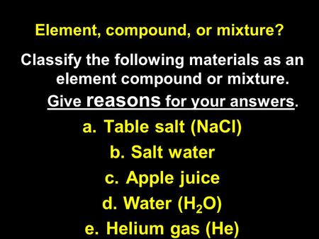 Element, compound, or mixture? Classify the following materials as an element compound or mixture. Give reasons for your answers. a.Table salt (NaCl) b.Salt.