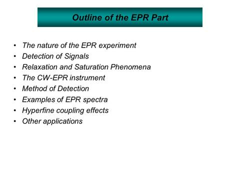 Outline of the EPR Part The nature of the EPR experiment Detection of Signals Relaxation and Saturation Phenomena The CW-EPR instrument Method of Detection.