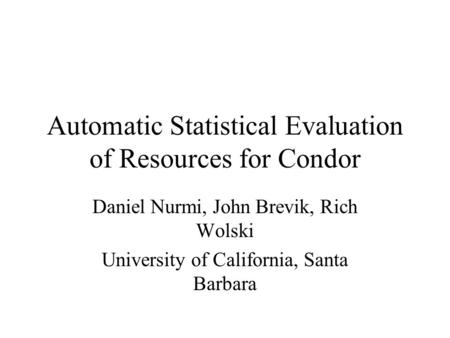 Automatic Statistical Evaluation of Resources for Condor Daniel Nurmi, John Brevik, Rich Wolski University of California, Santa Barbara.