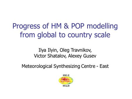 Progress of HM & POP modelling from global to country scale Ilya Ilyin, Oleg Travnikov, Victor Shatalov, Alexey Gusev Meteorological Synthesizing Centre.