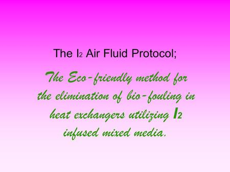 The I 2 Air Fluid Protocol; The Eco-friendly method for the elimination of bio-fouling in heat exchangers utilizing I 2 infused mixed media.