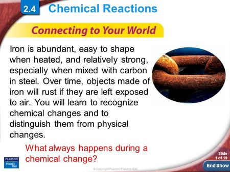 End Show © Copyright Pearson Prentice Hall Slide 1 of 19 Chemical Reactions Iron is abundant, easy to shape when heated, and relatively strong, especially.