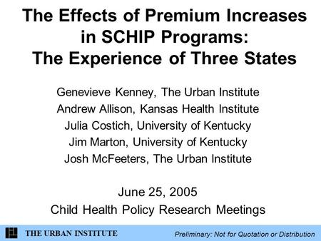THE URBAN INSTITUTE Preliminary: Not for Quotation or Distribution The Effects of Premium Increases in SCHIP Programs: The Experience of Three States Genevieve.
