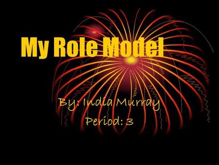 My Role Model By: India Murray Period: 3 Criteria of a Role Model Smart Honest Loyal Respectful of all Understanding of you Must know when to be serious.