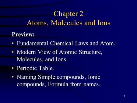 1 Chapter 2 Atoms, Molecules and Ions Preview: Fundamental Chemical Laws and Atom. Modern View of Atomic Structure, Molecules, and Ions. Periodic Table.