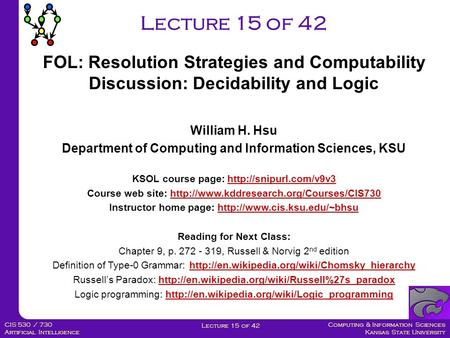 Computing & Information Sciences Kansas State University Lecture 15 of 42 CIS 530 / 730 Artificial Intelligence Lecture 15 of 42 William H. Hsu Department.