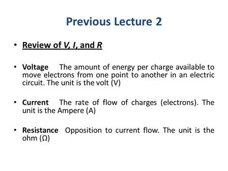 Previous Lecture 2 Review of V, I, and R VoltageThe amount of energy per charge available to move electrons from one point to another in an electric circuit.