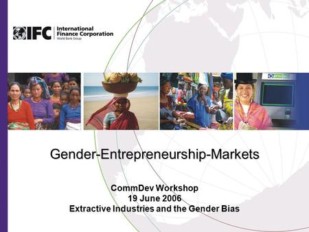 Gender-Entrepreneurship-Markets CommDev Workshop 19 June 2006 Extractive Industries and the Gender Bias.