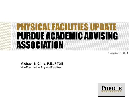 PHYSICAL FACILITIES UPDATE PURDUE ACADEMIC ADVISING ASSOCIATION December 11, 2014 Michael B. Cline, P.E., PTOE Vice President for Physical Facilities.