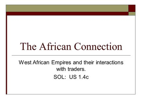 The African Connection West African Empires and their interactions with traders. SOL: US 1.4c.