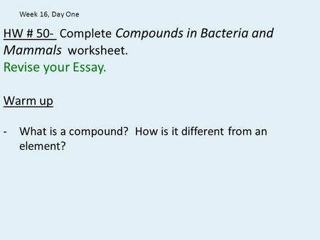 HW # 50- Complete Compounds in Bacteria and Mammals worksheet. Revise your Essay. Warm up -What is a compound? How is it different from an element? Week.