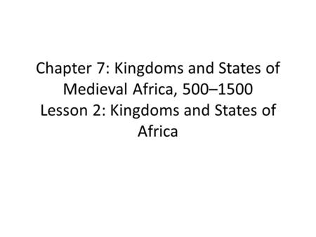 Chapter 7: Kingdoms and States of Medieval Africa, 500–1500 Lesson 2: Kingdoms and States of Africa.