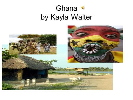 Ghana by Kayla Walter Ghana Ghana is located in West Africa.
