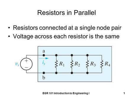 EGR 101 Introduction to Engineering I1 Resistors in Parallel Resistors connected at a single node pair Voltage across each resistor is the same.