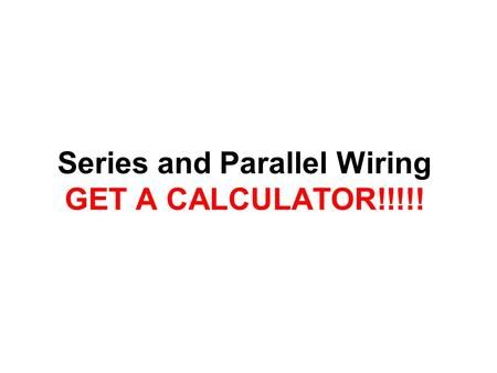 Series and Parallel Wiring GET A CALCULATOR!!!!!.
