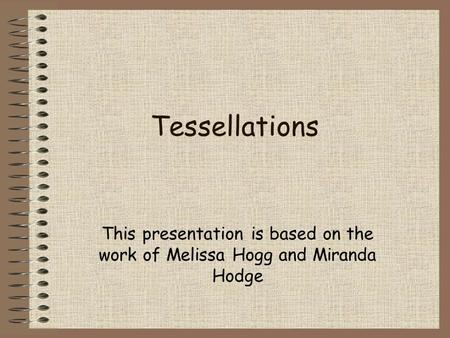 Tessellations This presentation is based on the work of Melissa Hogg and Miranda Hodge.