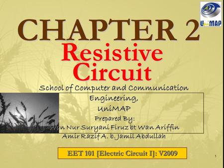 1 CHAPTER 2 EET 101 [Electric Circuit I]: V2009 School of Computer and Communication Engineering, UniMAP Prepared By: Prepared By: Wan Nur Suryani Firuz.
