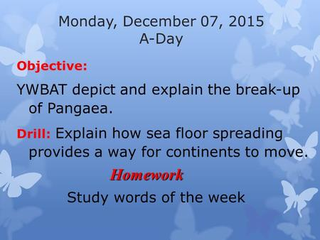 Monday, December 07, 2015 A-Day Objective: YWBAT depict and explain the break-up of Pangaea. Drill: Explain how sea floor spreading provides a way for.
