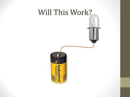 Will This Work?. Electric circuit Your challenge: Given a lightbulb holder, a battery holder, a lightbulb, a switch, and connecting wires, make the.