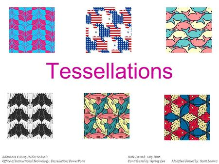 Tessellations Baltimore County Public Schools Office of Instructional Technology: Tessellations PowerPoint Date Posted: May 2006 Contributed by: Spring.