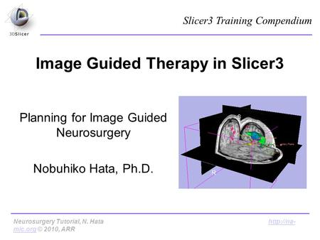Image Guided Therapy in Slicer3 Planning for Image Guided Neurosurgery Nobuhiko Hata, Ph.D. Slicer3 Training Compendium Neurosurgery Tutorial, N. Hata.