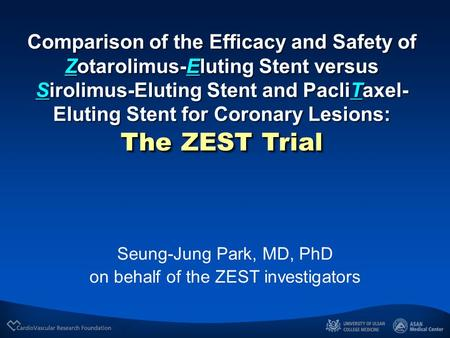 Seung-Jung Park, MD, PhD on behalf of the ZEST investigators Comparison of the Efficacy and Safety of Zotarolimus-Eluting Stent versus Sirolimus-Eluting.