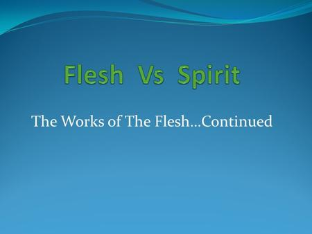 "The Works of The Flesh…Continued. The Battle of Flesh & Spirit Verse 17 Describes the Opposition NRSV ""For what the flesh desires is opposed to the Spirit,"