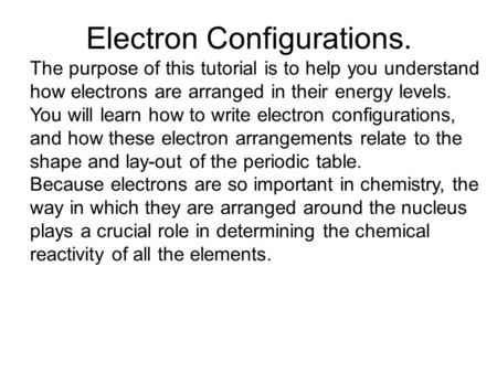 Electron Configurations. The purpose of this tutorial is to help you understand how electrons are arranged in their energy levels. You will learn how to.