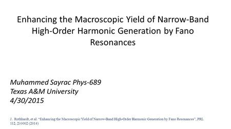 Enhancing the Macroscopic Yield of Narrow-Band High-Order Harmonic Generation by Fano Resonances Muhammed Sayrac Phys-689 Texas A&M University 4/30/2015.