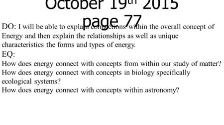 October 19 th 2015 page 77 DO: I will be able to explain connections within the overall concept of Energy and then explain the relationships as well as.