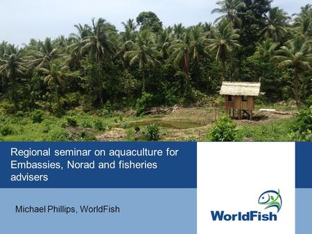Regional seminar on aquaculture for Embassies, Norad and fisheries advisers Michael Phillips, WorldFish.