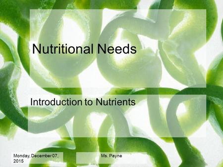 Monday, December 07, 2015 Ms. Payne Nutritional Needs Introduction to Nutrients.