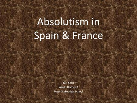 Absolutism in Spain & France Mr. Koch World History A Forest Lake High School.
