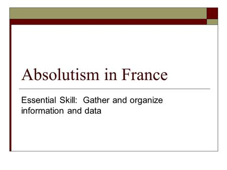 Absolutism in France Essential Skill: Gather and organize information and data.