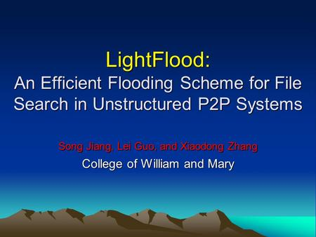 LightFlood: An Efficient Flooding Scheme for File Search in Unstructured P2P Systems Song Jiang, Lei Guo, and Xiaodong Zhang College of William and Mary.