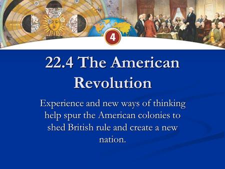 22.4 The American Revolution Experience and new ways of thinking help spur the American colonies to shed British rule and create a new nation.