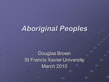 Aboriginal Peoples Douglas Brown St Francis Xavier University March 2010.