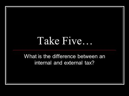 Take Five… What is the difference between an internal and external tax?