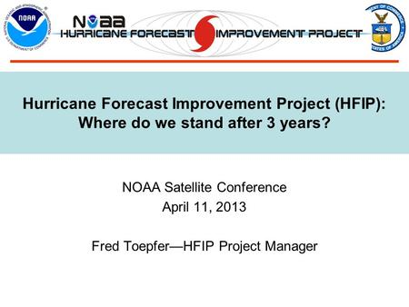 Hurricane Forecast Improvement Project (HFIP): Where do we stand after 3 years? NOAA Satellite Conference April 11, 2013 Fred Toepfer—HFIP Project Manager.