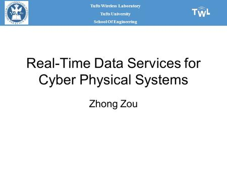 Tufts Wireless Laboratory Tufts University School Of Engineering Real-Time Data Services for Cyber Physical Systems Zhong Zou.