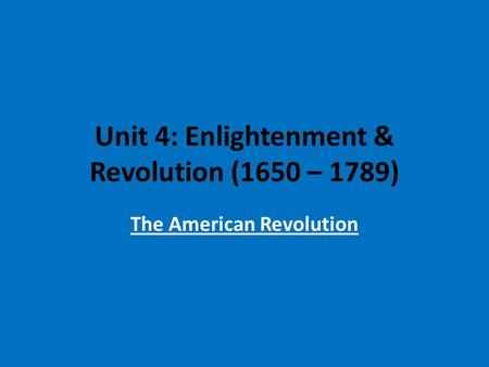 Unit 4: Enlightenment & Revolution (1650 – 1789) The American Revolution.